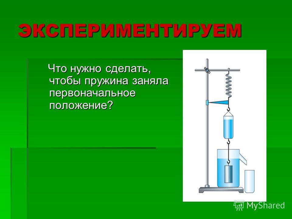 ЭКСПЕРИМЕНТИРУЕМ Что нужно сделать, чтобы пружина заняла первоначальное положение? Что нужно сделать, чтобы пружина заняла первоначальное положение?