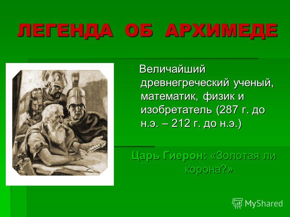 ЛЕГЕНДА ОБ АРХИМЕДЕ Величайший древнегреческий ученый, математик, физик и изобретатель (287 г. до н.э. – 212 г. до н.э.) Величайший древнегреческий ученый, математик, физик и изобретатель (287 г. до н.э. – 212 г. до н.э.) Царь Гиерон: «Золотая ли кор