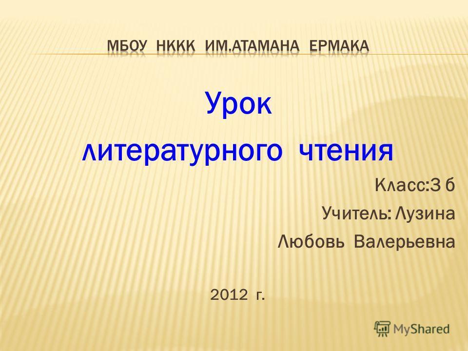 Урок литературного чтения Класс:3 б Учитель: Лузина Любовь Валерьевна 2012 г.