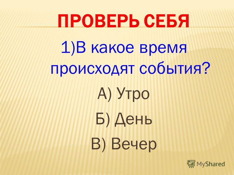 ПРОВЕРЬ СЕБЯ 1)В какое время происходят события? А) Утро Б) День В) Вечер