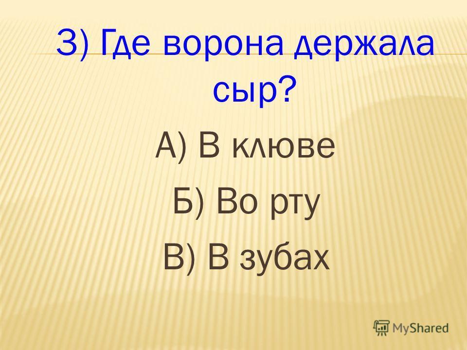 3) Где ворона держала сыр? А) В клюве Б) Во рту В) В зубах