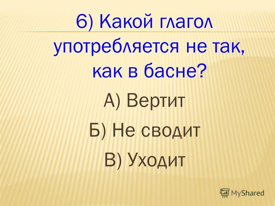 6) Какой глагол употребляется не так, как в басне? А) Вертит Б) Не сводит В) Уходит