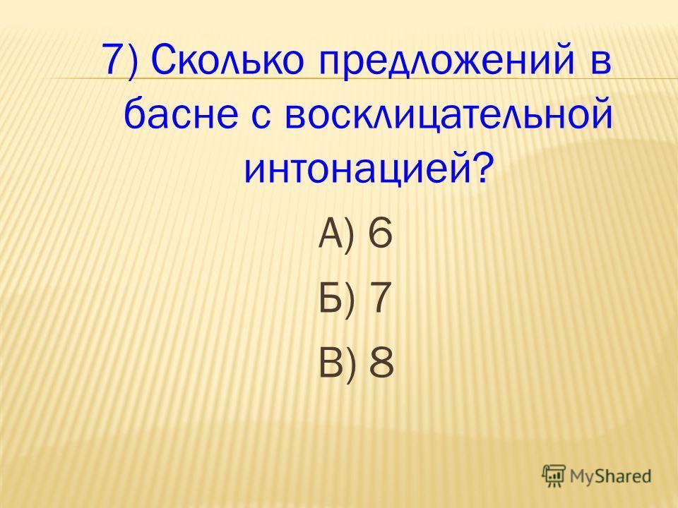 7) Сколько предложений в басне с восклицательной интонацией? А) 6 Б) 7 В) 8