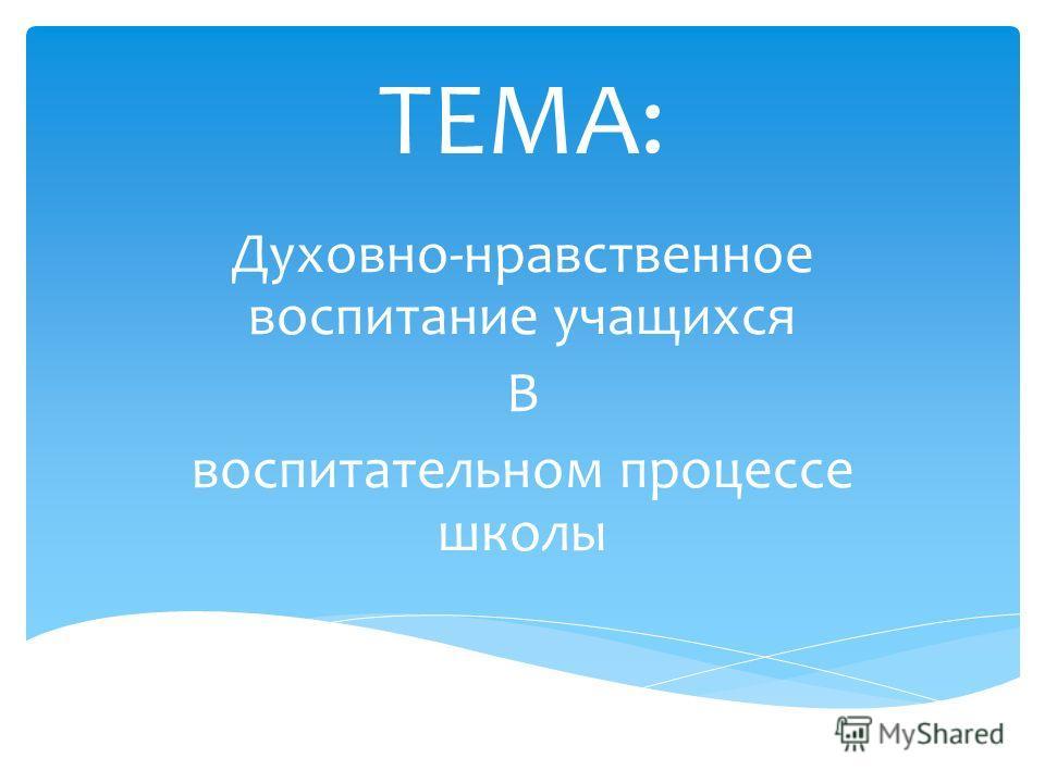 Духовно-нравственное воспитание учащихся В воспитательном процессе школы ТЕМА: