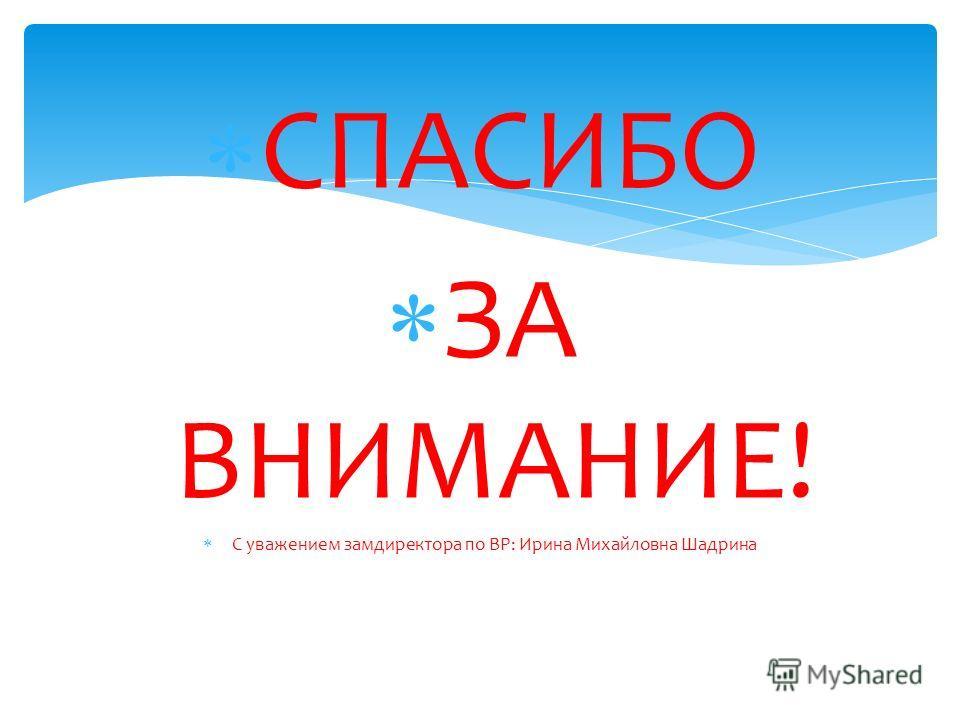 СПАСИБО ЗА ВНИМАНИЕ! С уважением замдиректора по ВР: Ирина Михайловна Шадрина