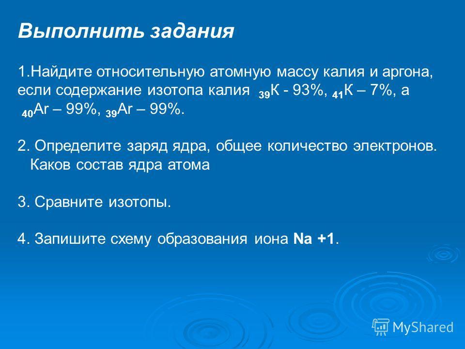 Выполнить задания 1.Найдите относительную атомную массу калия и аргона, если содержание изотопа калия 39 К - 93%, 41 К – 7%, а 40 Ar – 99%, 39 Ar – 99%. 2. Определите заряд ядра, общее количество электронов. Каков состав ядра атома 3. Сравните изотоп