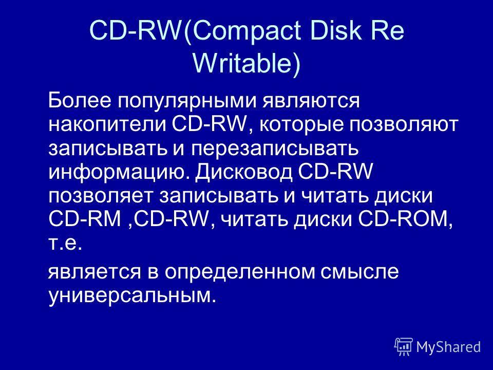 CD-RW(Compact Disk Re Writable) Более популярными являются накопители CD-RW, которые позволяют записывать и перезаписывать информацию. Дисковод CD-RW позволяет записывать и читать диски CD-RM,CD-RW, читать диски CD-ROM, т.е. является в определенном с