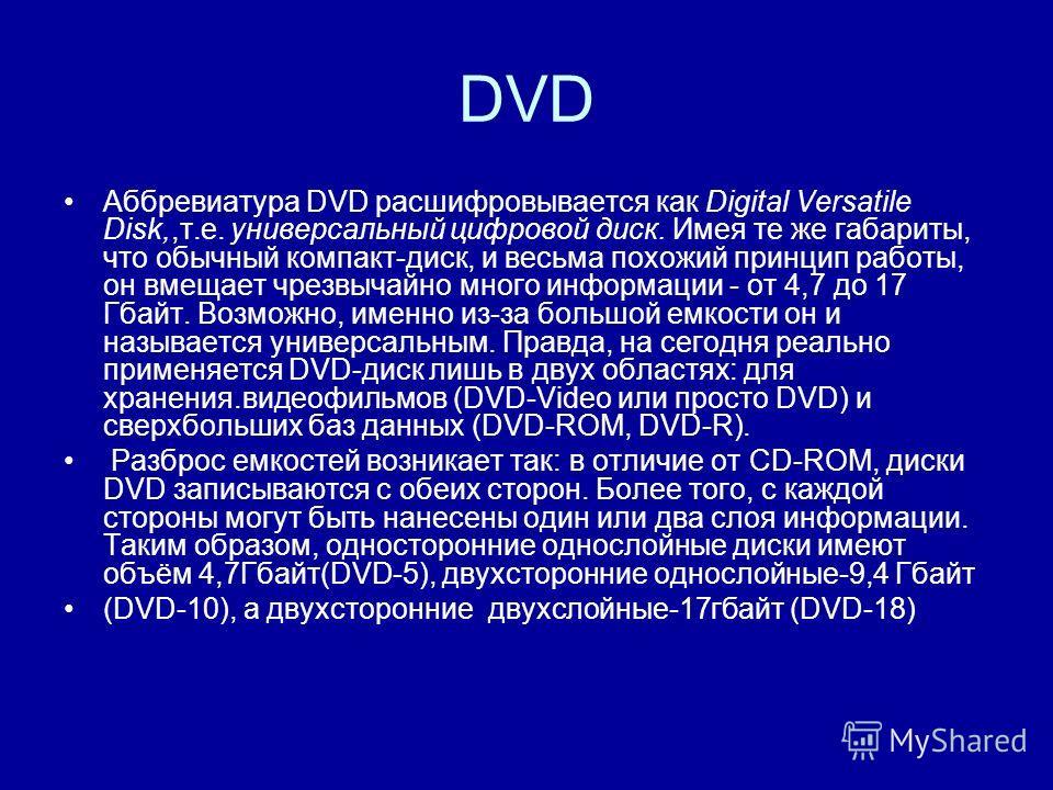 DVD Аббревиатура DVD расшифровывается как Digital Versatile Disk,,т.е. универсальный цифровой диск. Имея те же габариты, что обычный компакт-диск, и весьма похожий принцип работы, он вмещает чрезвычайно много информации - от 4,7 до 17 Гбайт. Возможно