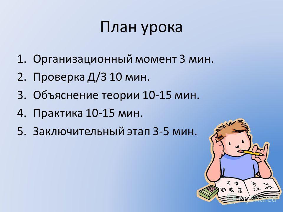 План урока 1.Организационный момент 3 мин. 2.Проверка Д/З 10 мин. 3.Объяснение теории 10-15 мин. 4.Практика 10-15 мин. 5.Заключительный этап 3-5 мин.