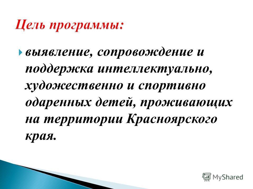 выявление, сопровождение и поддержка интеллектуально, художественно и спортивно одаренных детей, проживающих на территории Красноярского края.