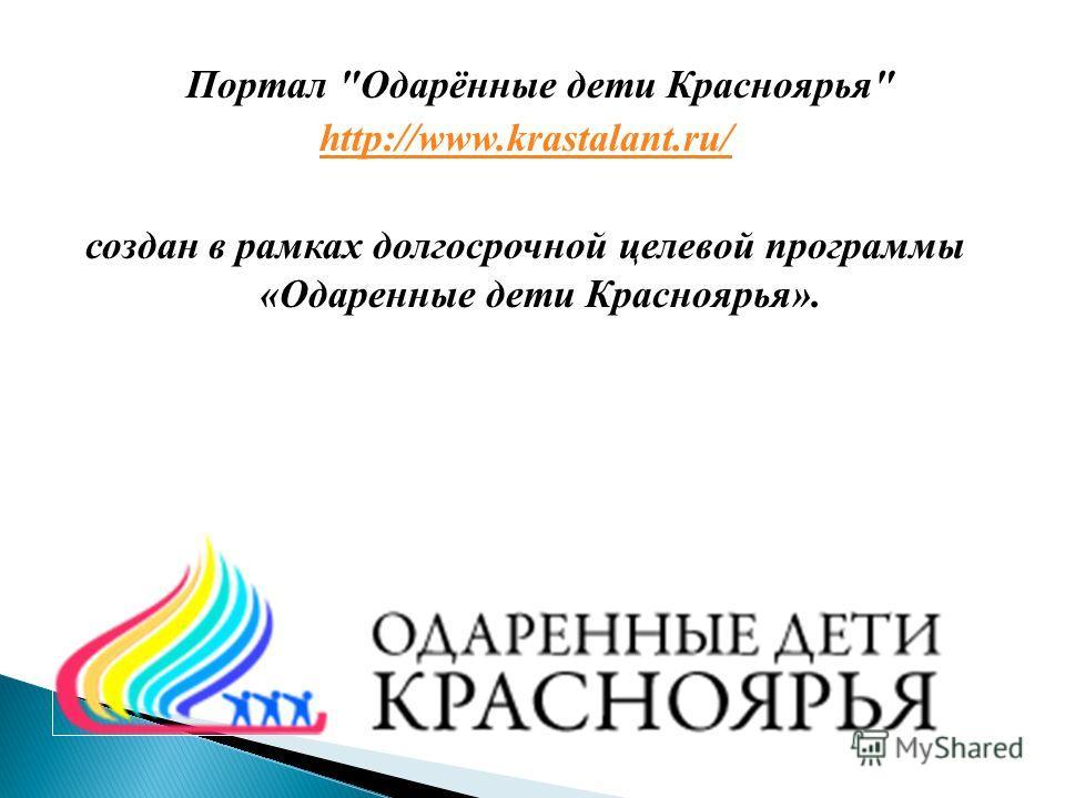 Портал Одарённые дети Красноярья http://www.krastalant.ru/ создан в рамках долгосрочной целевой программы «Одаренные дети Красноярья».
