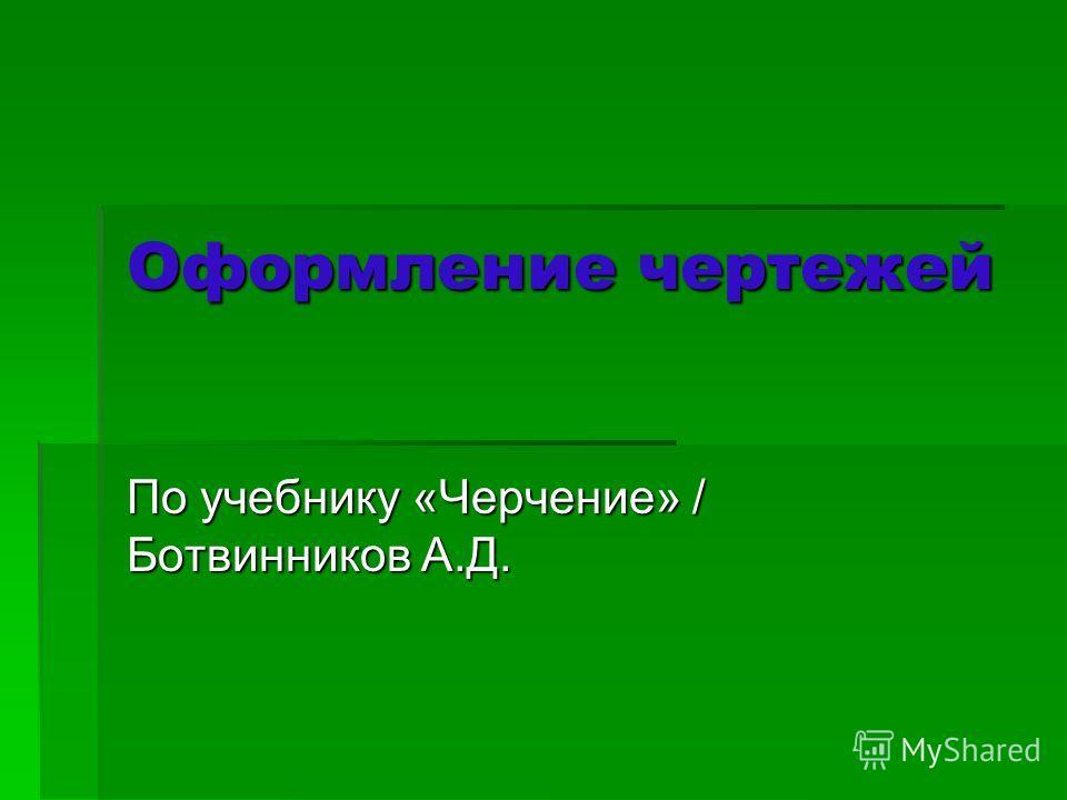 Оформление чертежей По учебнику «Черчение» / Ботвинников А.Д.