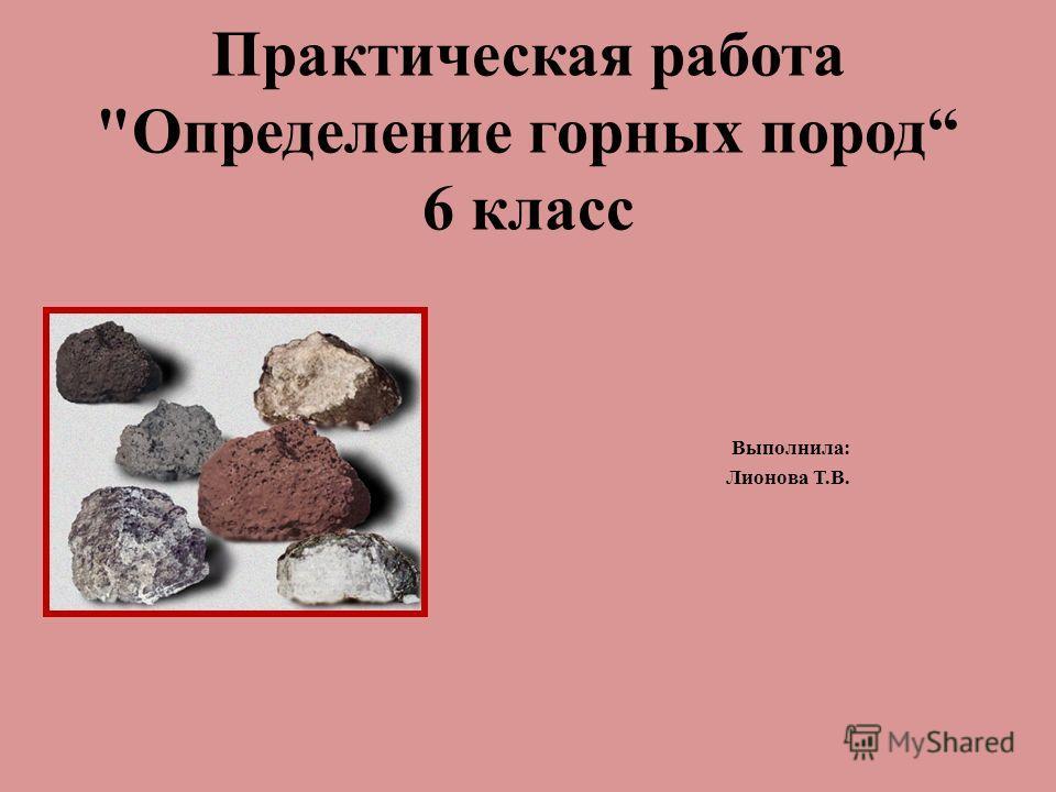 Практическая работа Определение горных пород 6 класс Выполнила: Лионова Т.В.