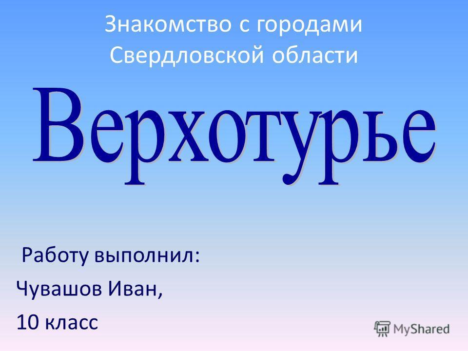 Работу выполнил: Чувашов Иван, 10 класс Знакомство с городами Свердловской области