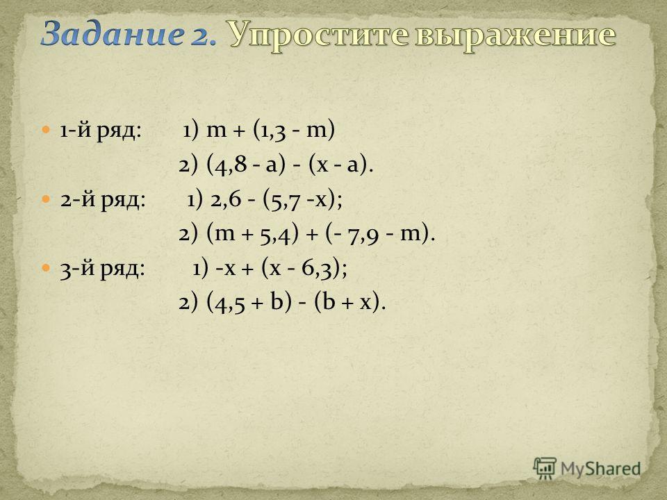 1-й ряд: 1) m + (1,3 - m) 2) (4,8 - a) - (x - a). 2-й ряд: 1) 2,6 - (5,7 -x); 2) (m + 5,4) + (- 7,9 - m). 3-й ряд: 1) -x + (x - 6,3); 2) (4,5 + b) - (b + x).