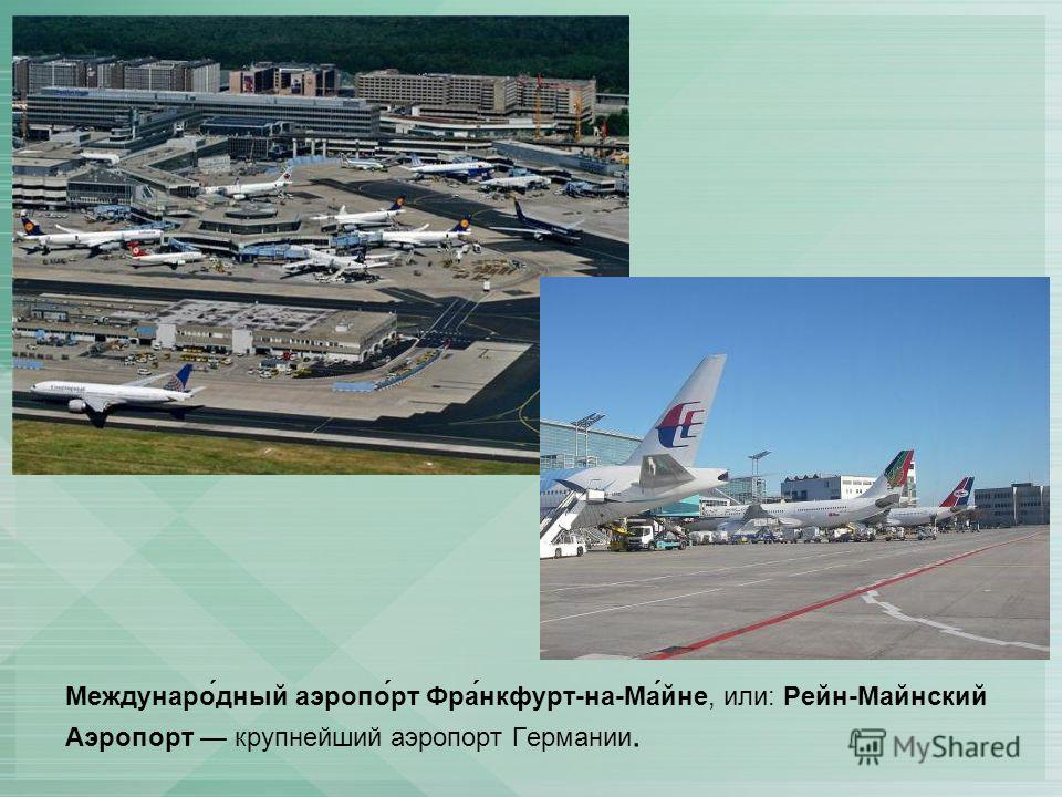 Междунаро́дный аэропо́рт Фра́нкфурт-на-Ма́йне, или: Рейн-Майнский Аэропорт крупнейший аэропорт Германии.