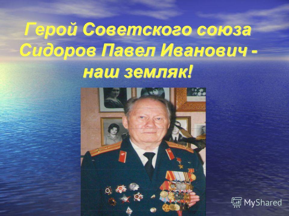 Герой Советского союза Сидоров Павел Иванович - наш земляк!