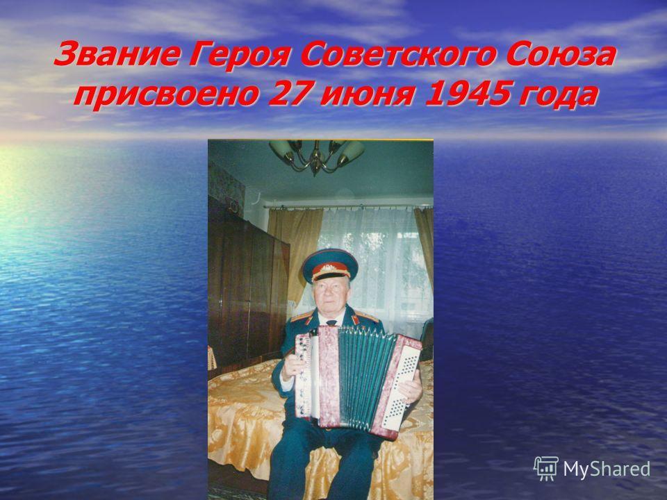 Звание Героя Советского Союза присвоено 27 июня 1945 года