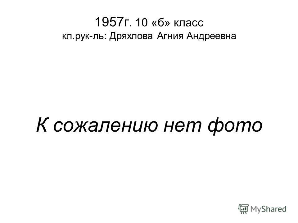 1957г. 10 «б» класс кл.рук-ль: Дряхлова Агния Андреевна К сожалению нет фото