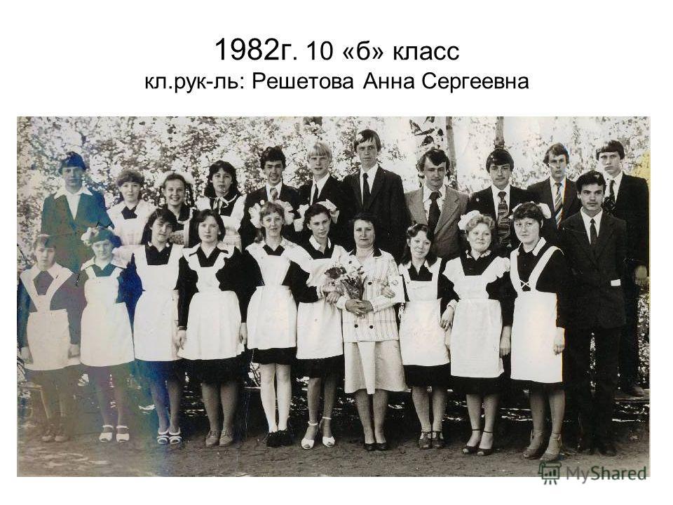 1982г. 10 «б» класс кл.рук-ль: Решетова Анна Сергеевна