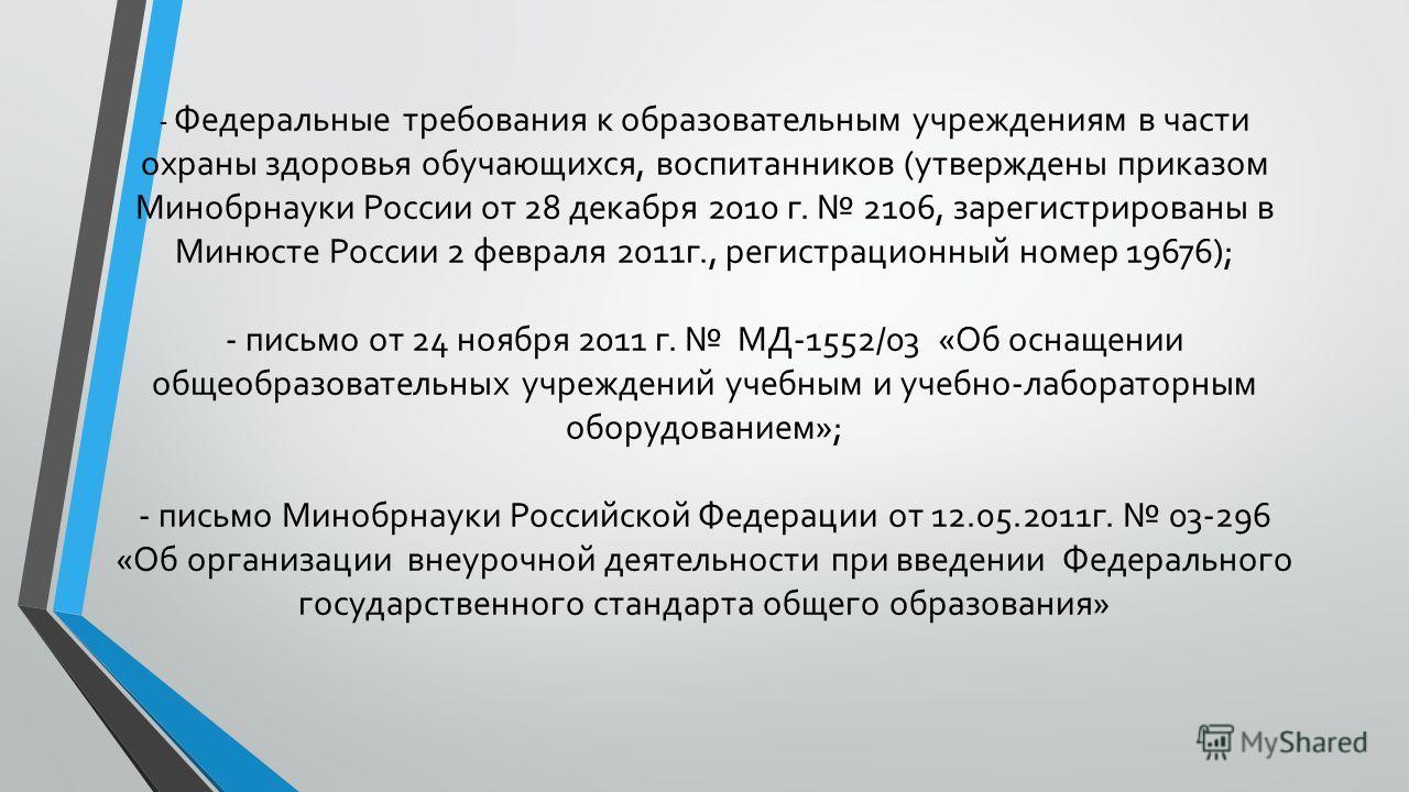 - Федеральные требования к образовательным учреждениям в части охраны здоровья обучающихся, воспитанников (утверждены приказом Минобрнауки России от 28 декабря 2010 г. 2106, зарегистрированы в Минюсте России 2 февраля 2011г., регистрационный номер 19