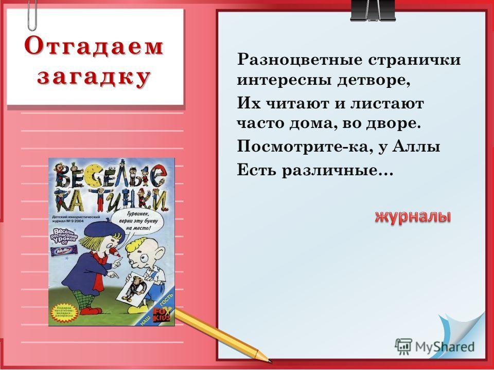 Отгадаем загадку Разноцветные странички интересны детворе, Их читают и листают часто дома, во дворе. Посмотрите-ка, у Аллы Есть различные…