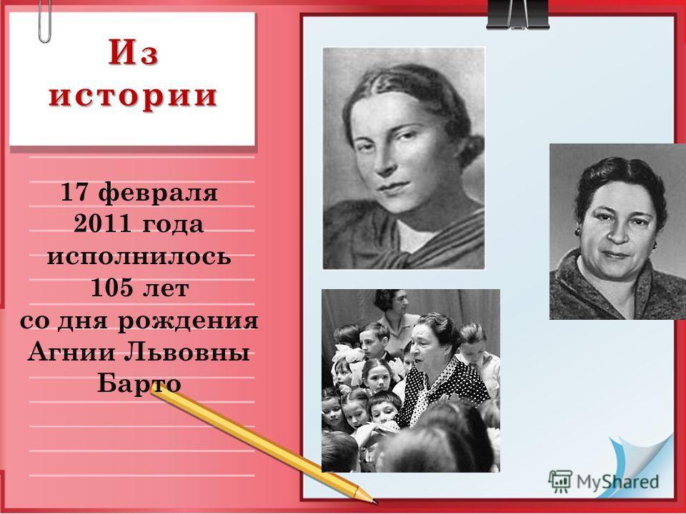 Из истории 17 февраля 2011 года исполнилось 105 лет со дня рождения Агнии Львовны Барто