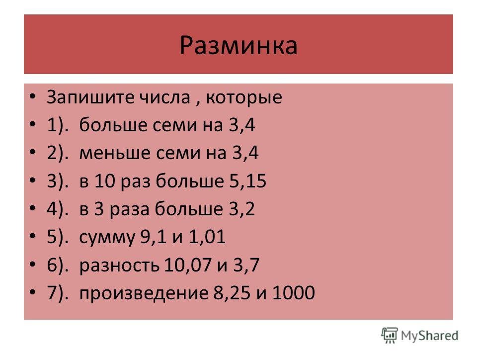 Разминка Запишите числа, которые 1). больше семи на 3,4 2). меньше семи на 3,4 3). в 10 раз больше 5,15 4). в 3 раза больше 3,2 5). сумму 9,1 и 1,01 6). разность 10,07 и 3,7 7). произведение 8,25 и 1000