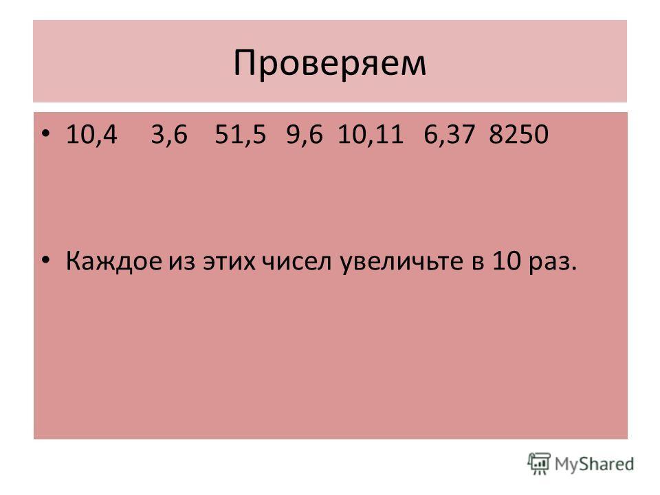 Проверяем 10,4 3,6 51,5 9,6 10,11 6,37 8250 Каждое из этих чисел увеличьте в 10 раз.
