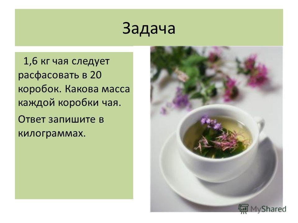 Задача 1,6 кг чая следует расфасовать в 20 коробок. Какова масса каждой коробки чая. Ответ запишите в килограммах.