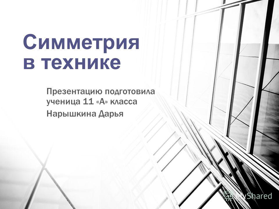 Симметрия в технике Презентацию подготовила ученица 11 «А» класса Нарышкина Дарья