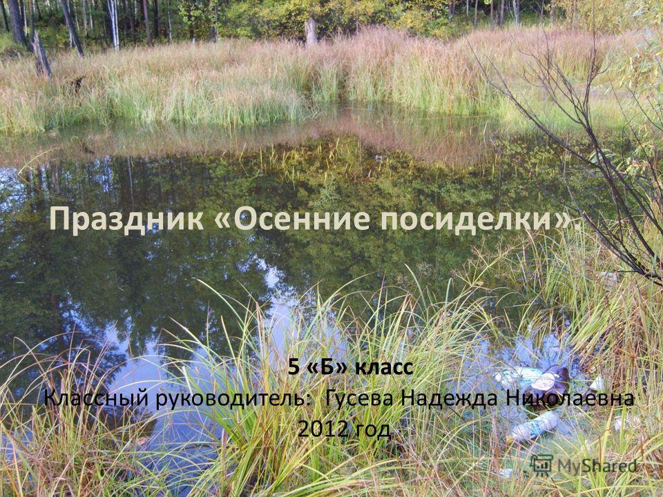 Праздник «Осенние посиделки». 5 «Б» класс Классный руководитель: Гусева Надежда Николаевна 2012 год