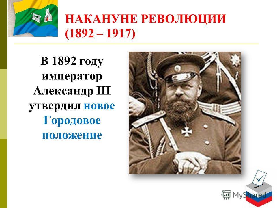 НАКАНУНЕ РЕВОЛЮЦИИ (1892 – 1917) В 1892 году император Александр III утвердил новое Городовое положение