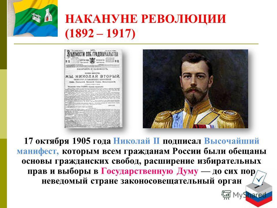 НАКАНУНЕ РЕВОЛЮЦИИ (1892 – 1917) 17 октября 1905 года Николай II подписал Высочайший манифест, которым всем гражданам России были обещаны основы гражданских свобод, расширение избирательных прав и выборы в Государственную Думу до сих пор неведомый ст