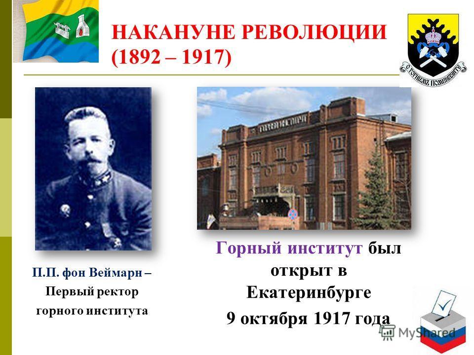 НАКАНУНЕ РЕВОЛЮЦИИ (1892 – 1917) Горный институт был открыт в Екатеринбурге 9 октября 1917 года П.П. фон Веймарн – Первый ректор горного института
