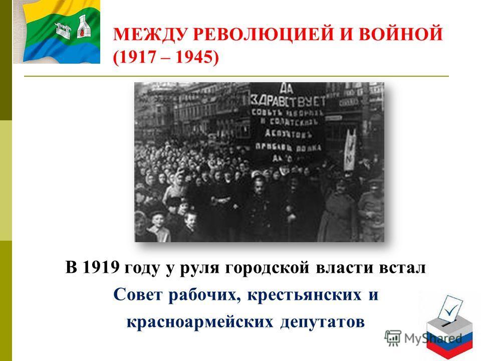 МЕЖДУ РЕВОЛЮЦИЕЙ И ВОЙНОЙ (1917 – 1945) В 1919 году у руля городской власти встал Совет рабочих, крестьянских и красноармейских депутатов