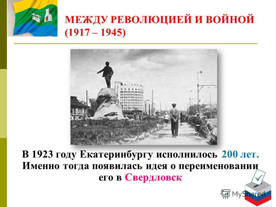 МЕЖДУ РЕВОЛЮЦИЕЙ И ВОЙНОЙ (1917 – 1945) В 1923 году Екатеринбургу исполнилось 200 лет. Именно тогда появилась идея о переименовании его в Свердловск