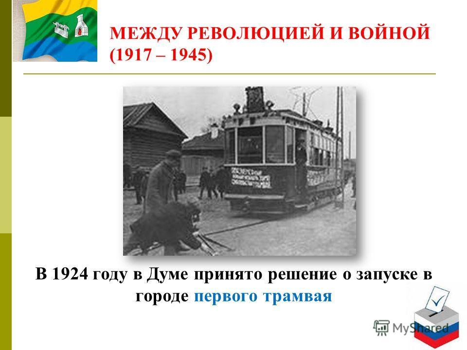 МЕЖДУ РЕВОЛЮЦИЕЙ И ВОЙНОЙ (1917 – 1945) В 1924 году в Думе принято решение о запуске в городе первого трамвая
