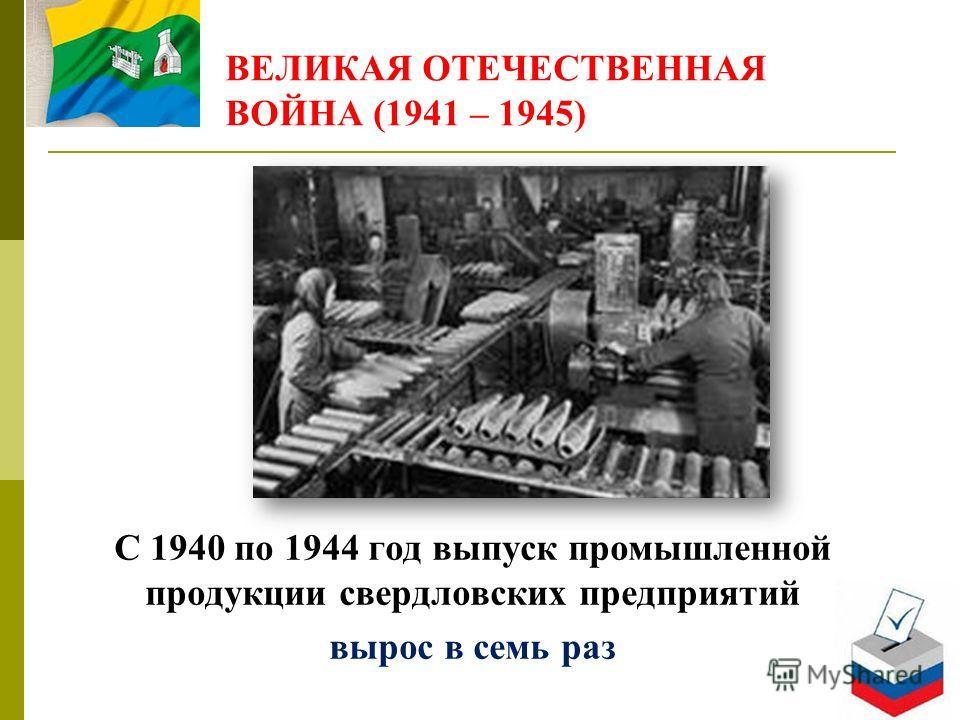 ВЕЛИКАЯ ОТЕЧЕСТВЕННАЯ ВОЙНА (1941 – 1945) С 1940 по 1944 год выпуск промышленной продукции свердловских предприятий вырос в семь раз