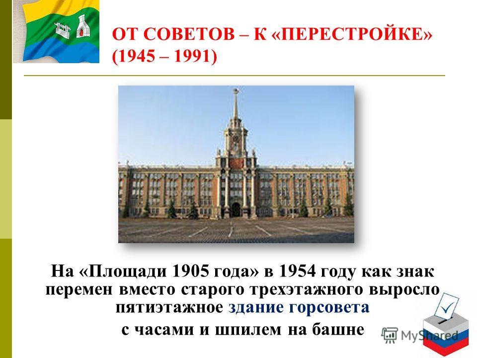 ОТ СОВЕТОВ – К «ПЕРЕСТРОЙКЕ» (1945 – 1991) На «Площади 1905 года» в 1954 году как знак перемен вместо старого трехэтажного выросло пятиэтажное здание горсовета с часами и шпилем на башне