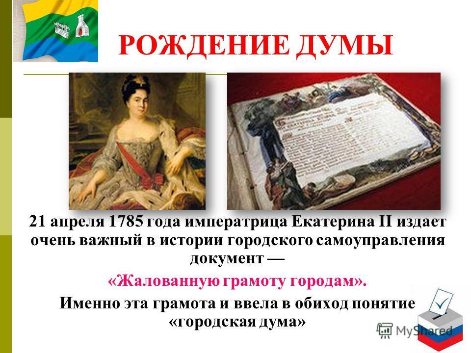 РОЖДЕНИЕ ДУМЫ 21 апреля 1785 года императрица Екатерина II издает очень важный в истории городского самоуправления документ «Жалованную грамоту городам». Именно эта грамота и ввела в обиход понятие «городская дума»