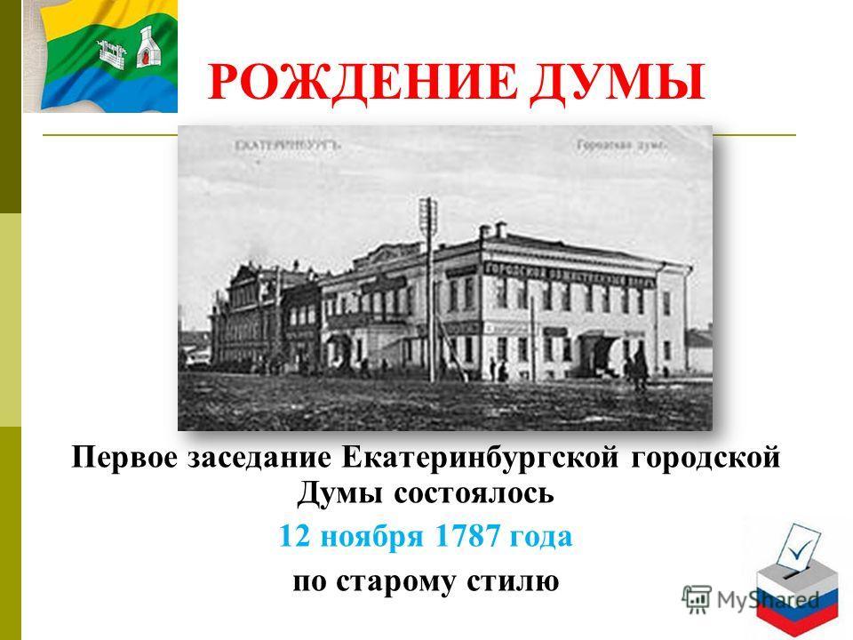РОЖДЕНИЕ ДУМЫ Первое заседание Екатеринбургской городской Думы состоялось 12 ноября 1787 года по старому стилю