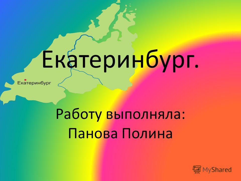 Екатеринбург. Работу выполняла: Панова Полина