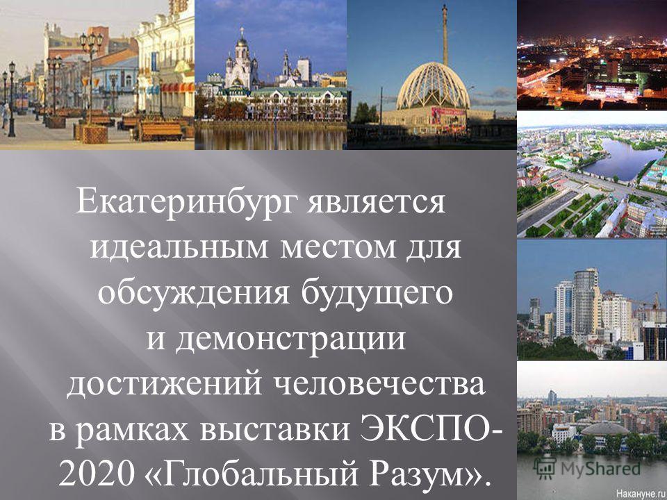 Екатеринбург является идеальным местом для обсуждения будущего и демонстрации достижений человечества в рамках выставки ЭКСПО - 2020 « Глобальный Разум ».