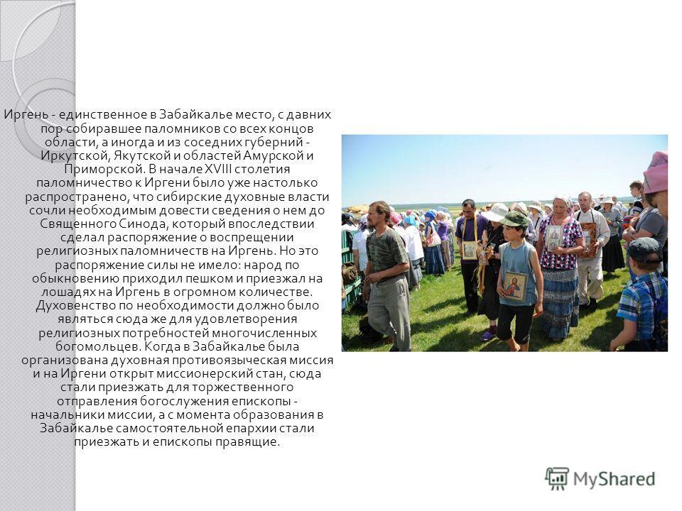 Иргень - единственное в Забайкалье место, с давних пор собиравшее паломников со всех концов области, а иногда и из соседних губерний - Иркутской, Якутской и областей Амурской и Приморской. В начале XVIII столетия паломничество к Иргени было уже насто