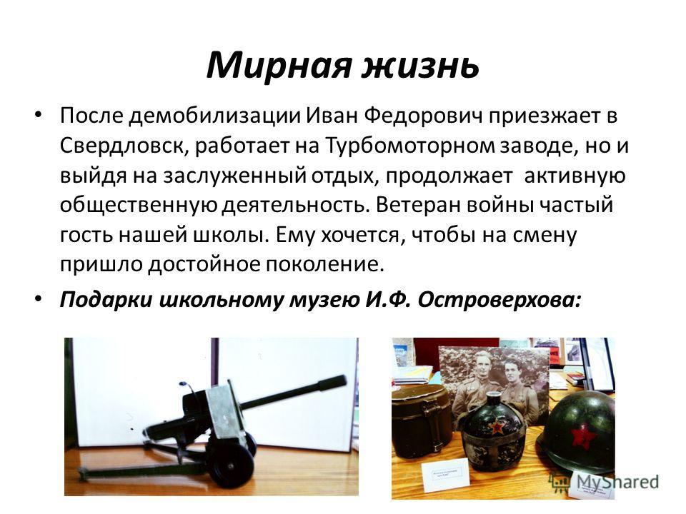 Мирная жизнь После демобилизации Иван Федорович приезжает в Свердловск, работает на Турбомоторном заводе, но и выйдя на заслуженный отдых, продолжает активную общественную деятельность. Ветеран войны частый гость нашей школы. Ему хочется, чтобы на см