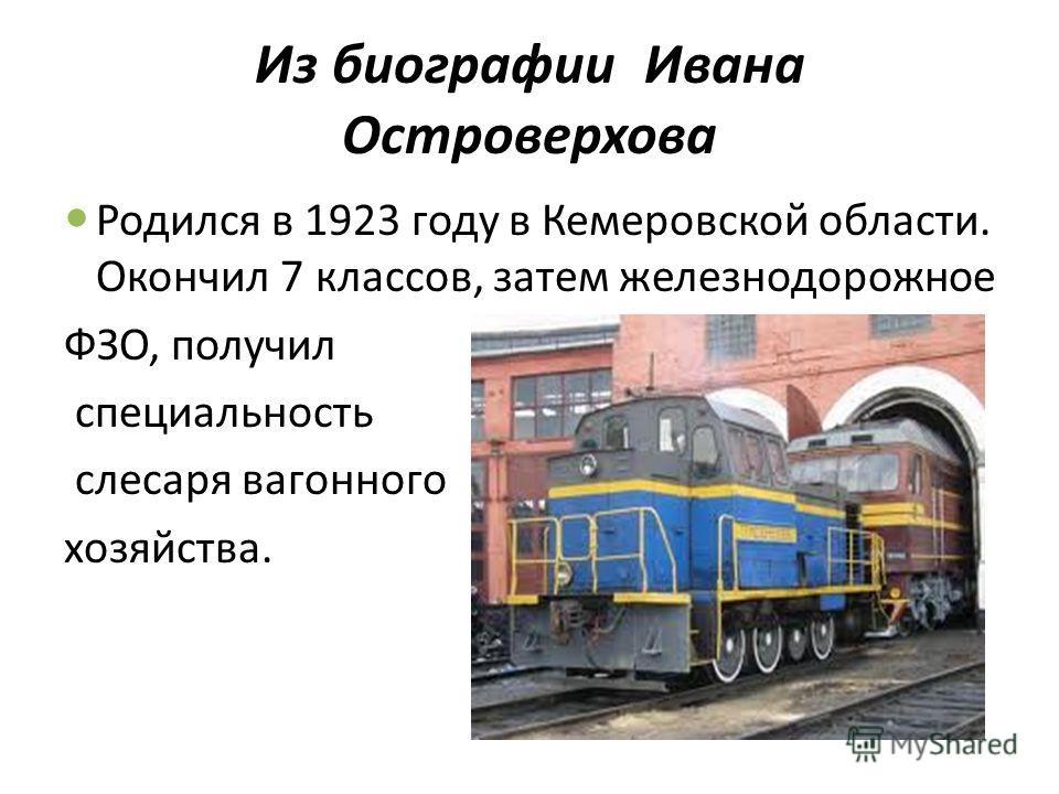 Из биографии Ивана Островерхова Родился в 1923 году в Кемеровской области. Окончил 7 классов, затем железнодорожное ФЗО, получил специальность слесаря вагонного хозяйства.