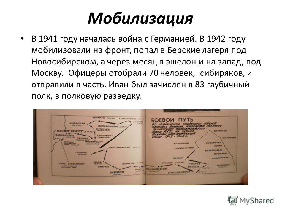 Мобилизация В 1941 году началась война с Германией. В 1942 году мобилизовали на фронт, попал в Берские лагеря под Новосибирском, а через месяц в эшелон и на запад, под Москву. Офицеры отобрали 70 человек, сибиряков, и отправили в часть. Иван был зачи