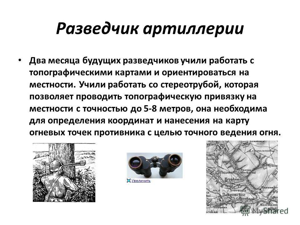 Разведчик артиллерии Два месяца будущих разведчиков учили работать с топографическими картами и ориентироваться на местности. Учили работать со стереотрубой, которая позволяет проводить топографическую привязку на местности с точностью до 5-8 метров,