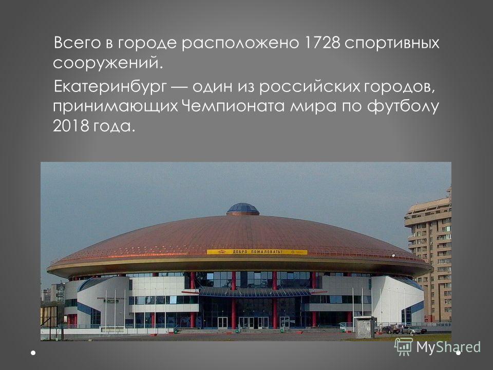 Всего в городе расположено 1728 спортивных сооружений. Екатеринбург один из российских городов, принимающих Чемпионата мира по футболу 2018 года.